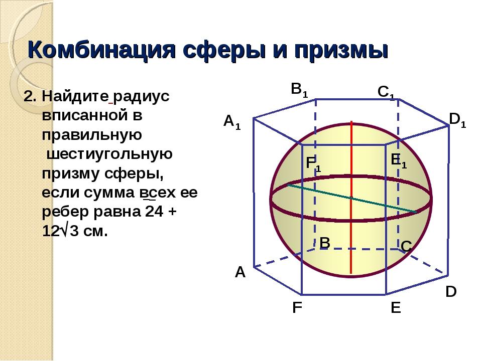 Комбинация сферы и призмы A В C A1 В1 C1 E1 F1 E F Найдите радиус вписанной в...