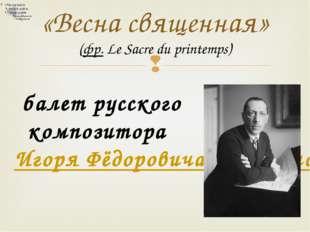 «Весна священная» (фр.Le Sacre du printemps) балет русского композитора