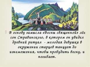 В основу замысла «Весны священной» лёг сон Стравинского, в котором он увидел