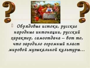 Обрядовые истоки, русские народные интонации, русский характер, самоотдача –