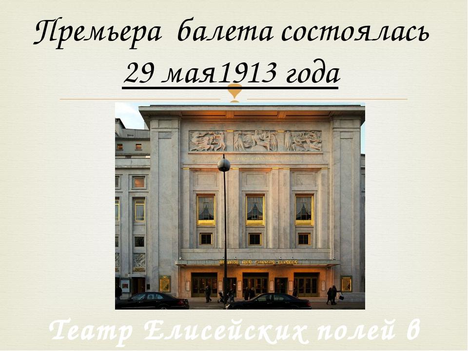 Премьера балета состоялась 29 мая1913года Театр Елисейских полей в Париже 