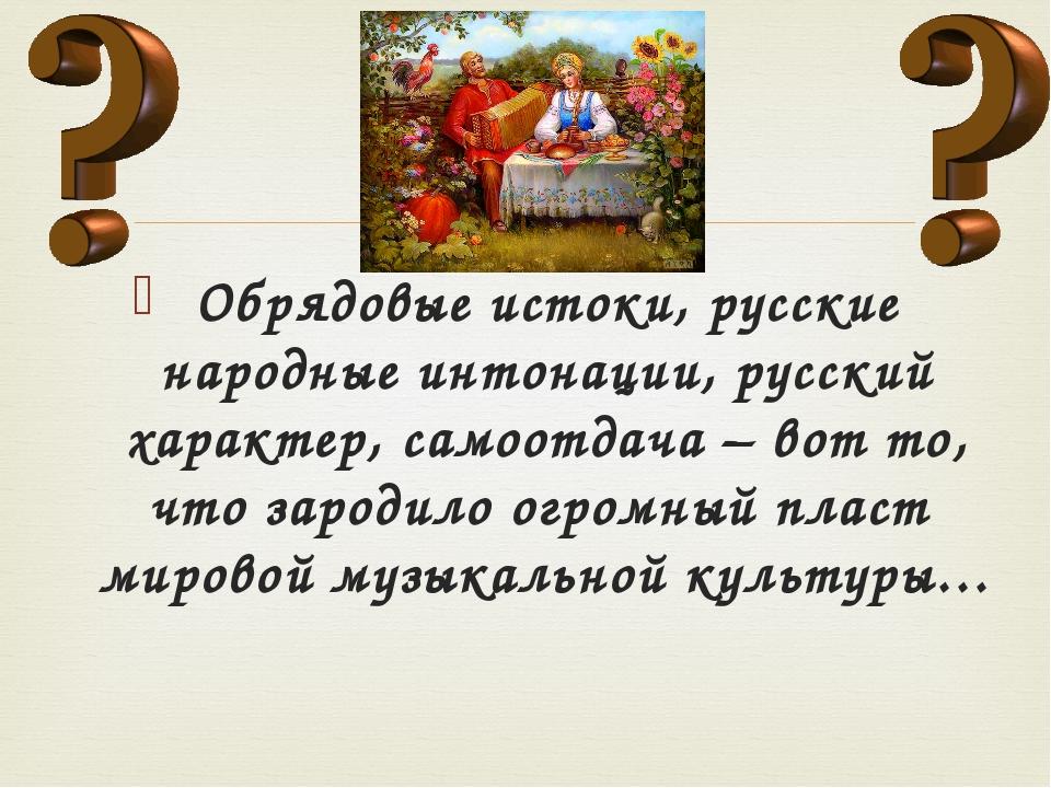 Обрядовые истоки, русские народные интонации, русский характер, самоотдача –...
