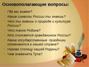 Основополагающие вопросы: Где мы живем? Какие символы России ты знаешь? Что т