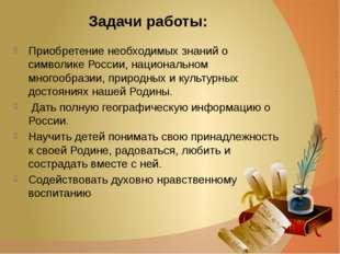 Задачи работы: Приобретение необходимых знаний о символике России, национальн