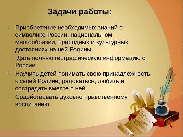 Задачи работы: Приобретение необходимых знаний о символике России, национальн...
