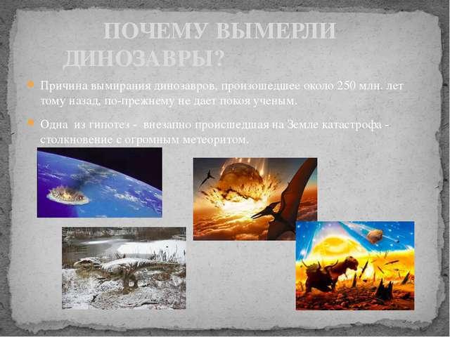 Причина вымирания динозавров, произошедшее около 250 млн. лет тому назад, по-...