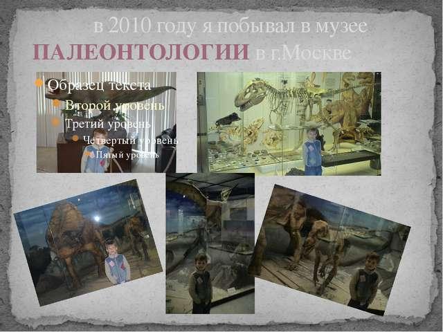 в 2010 году я побывал в музее ПАЛЕОНТОЛОГИИ в г.Москве