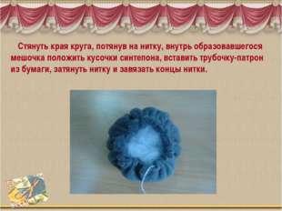 Стянуть края круга, потянув на нитку, внутрь образовавшегося мешочка положит