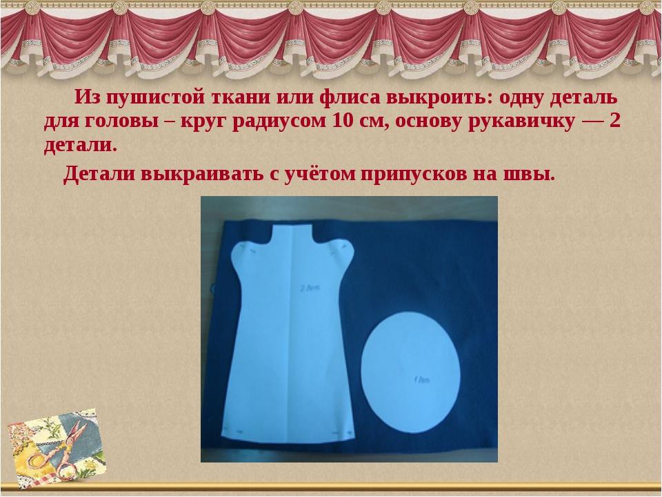 Из пушистой ткани или флиса выкроить: одну деталь для головы – круг радиусом...