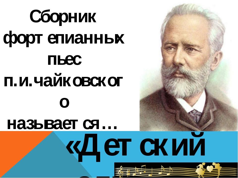 Сборник фортепианных пьес п.и.чайковского называется… «Детский альбом»