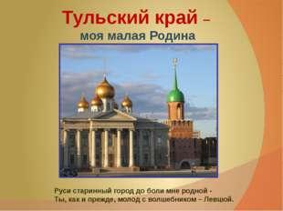 Тульский край – моя малая Родина Руси старинный город до боли мне родной - Т