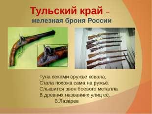 Тульский край – железная броня России Тула веками оружье ковала, Стала похож