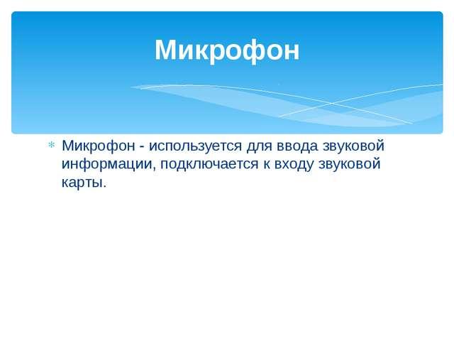 Микрофон - используется для ввода звуковой информации, подключается к входу з...