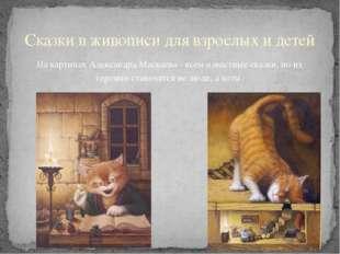 На картинах Александра Маскаева - всем известные сказки, но их героями станов