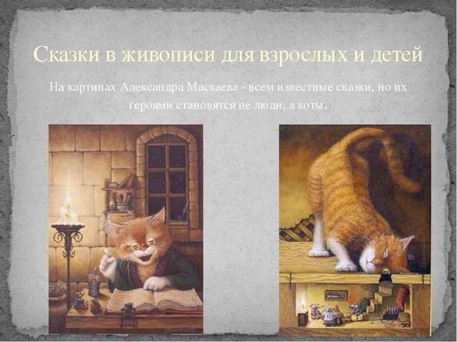 На картинах Александра Маскаева - всем известные сказки, но их героями станов...