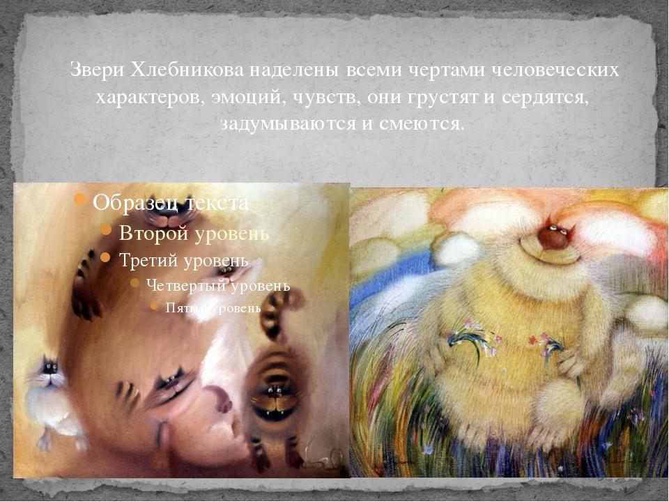 Звери Хлебникова наделены всеми чертами человеческих характеров, эмоций, чув...