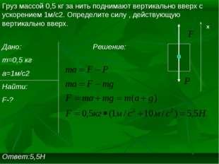 Груз массой 0,5 кг за нить поднимают вертикально вверх с ускорением 1м/c2. Оп