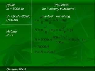 Дано: Решение: m = 5000 кг по II закону Ньютона V=72км/ч=20м/c ma=N-P ma=N-mg