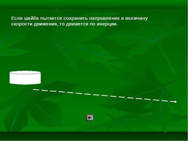 Если шайба пытается сохранить направление и величину скорости движения, то дв...