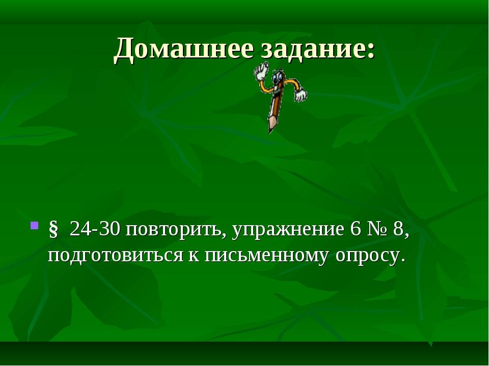 Домашнее задание: § 24-30 повторить, упражнение 6 № 8, подготовиться к письме...
