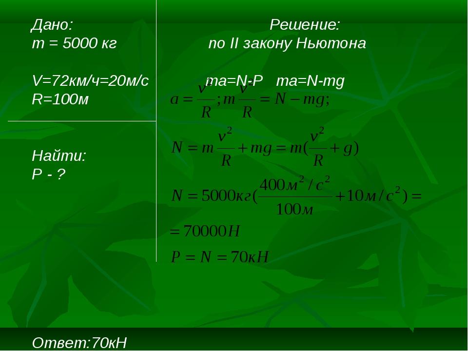 Дано: Решение: m = 5000 кг по II закону Ньютона V=72км/ч=20м/c ma=N-P ma=N-mg...
