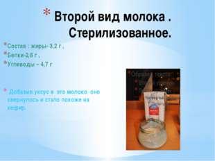 Второй вид молока . Стерилизованное. Состав : жиры- 3,2 г , Белки-2,8 г , Уг