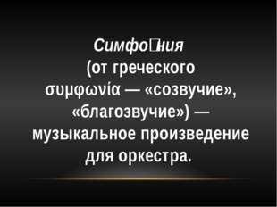 Симфо́ния (отгреческого συμφωνία— «созвучие», «благозвучие»)— музыкальное