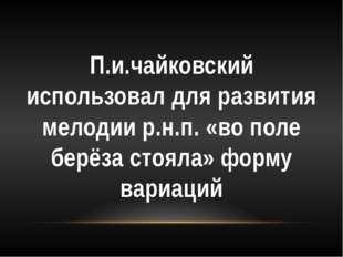 П.и.чайковский использовал для развития мелодии р.н.п. «во поле берёза стояла