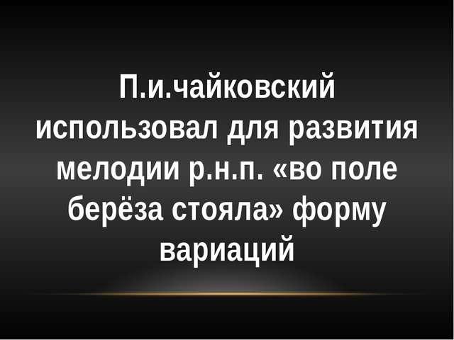 П.и.чайковский использовал для развития мелодии р.н.п. «во поле берёза стояла...