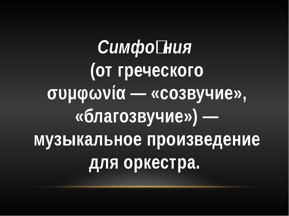 Симфо́ния (отгреческого συμφωνία— «созвучие», «благозвучие»)— музыкальное...