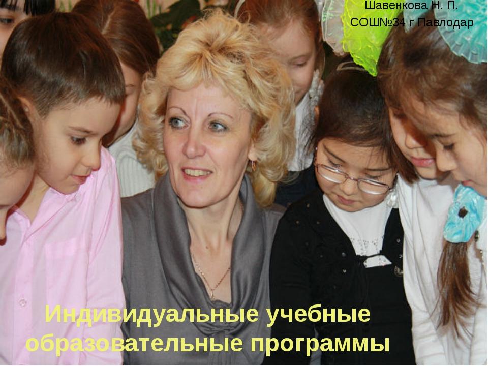 Индивидуальные учебные образовательные программы Шавенкова Н. П. СОШ№34 г Пав...