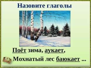 Назовите глаголы Поёт зима, аукает, Мохнатый лес баюкает ...
