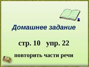Домашнее задание стр. 10 упр. 22 повторить части речи