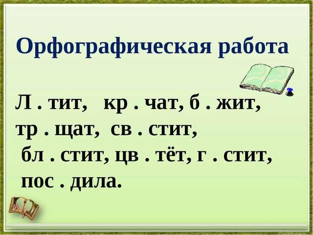 Орфографическая работа Л . тит, кр . чат, б . жит, тр . щат, св . стит, бл ....