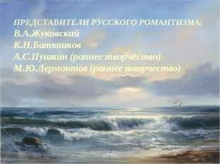 ПРЕДСТАВИТЕЛИ РУССКОГО РОМАНТИЗМА: В.А.Жуковский К.Н.Батюшков А.С.Пушкин (ран