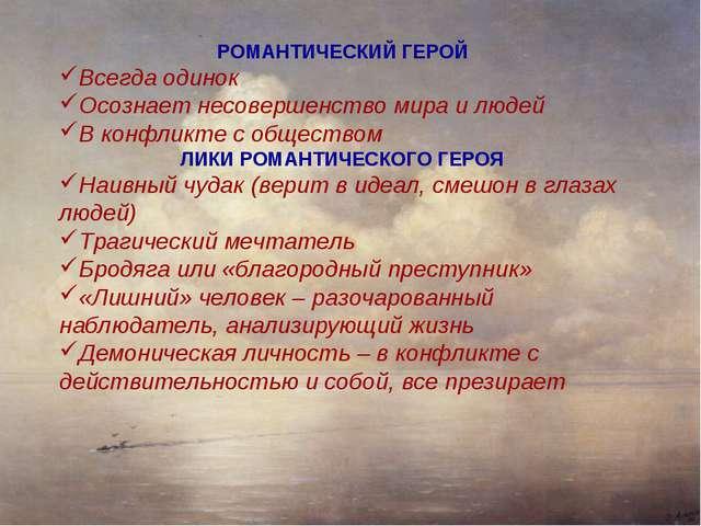 РОМАНТИЧЕСКИЙ ГЕРОЙ Всегда одинок Осознает несовершенство мира и людей В конф...