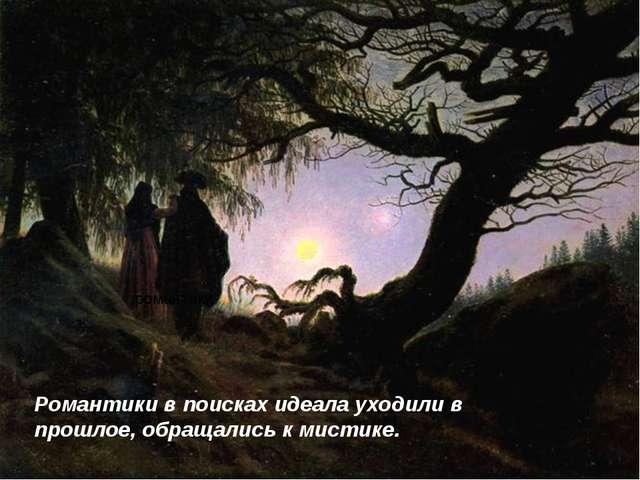 романтики Романтики в поисках идеала уходили в прошлое, обращались к мистике.