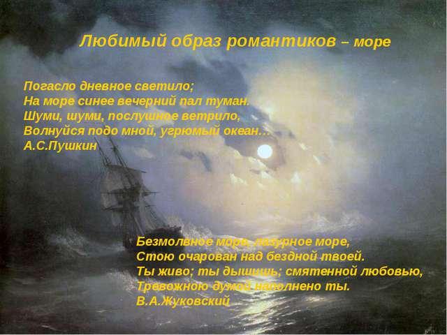 Любимый образ романтиков – море Погасло дневное светило; На море синее вечерн...
