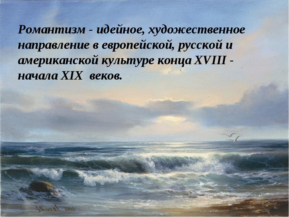 Романтизм - идейное, художественное направление в европейской, русской и амер...