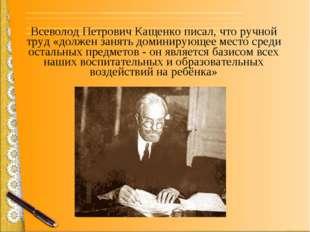 Всеволод Петрович Кащенко писал, что ручной труд «должен занять доминирующее