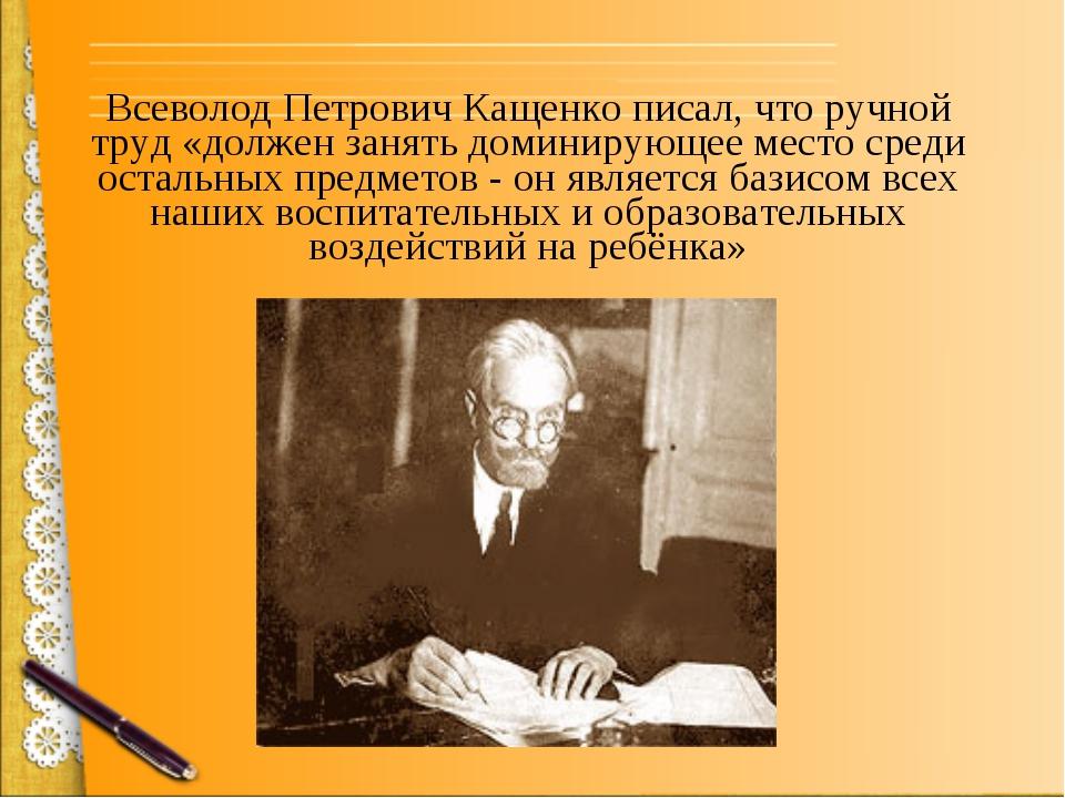 Всеволод Петрович Кащенко писал, что ручной труд «должен занять доминирующее...