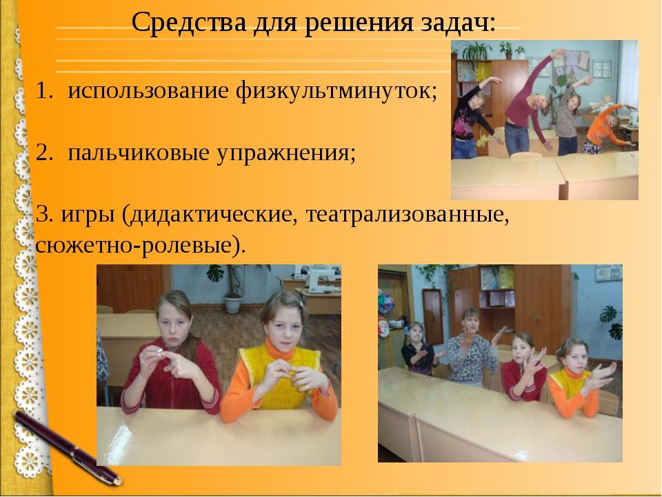 Средства для решения задач: 1. использование физкультминуток; 2. пальчиковые...