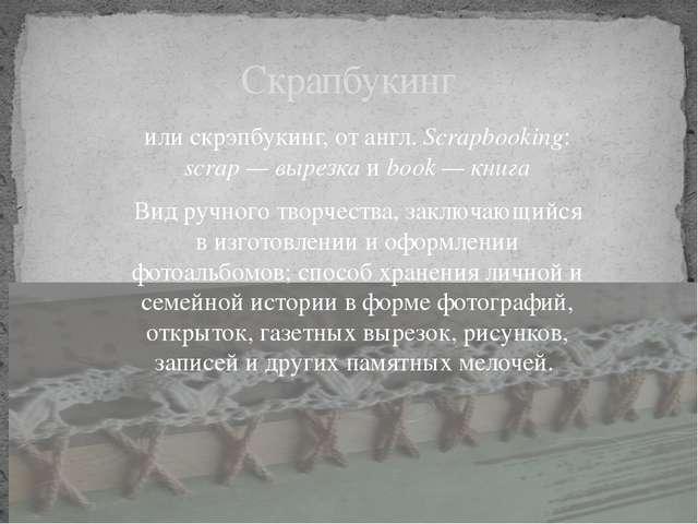 или скрэпбукинг, от англ. Scrapbooking: scrap — вырезка и book — книга Вид ру...
