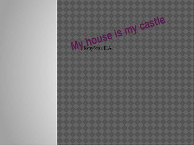 My house is my castle Кузубова Е.А. Enjoying your home My flat
