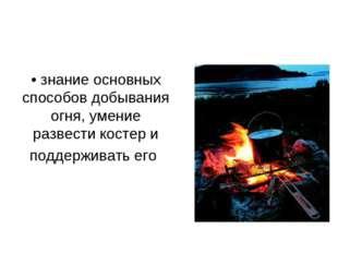 • знание основных способов добывания огня, умение развести костер и поддержив