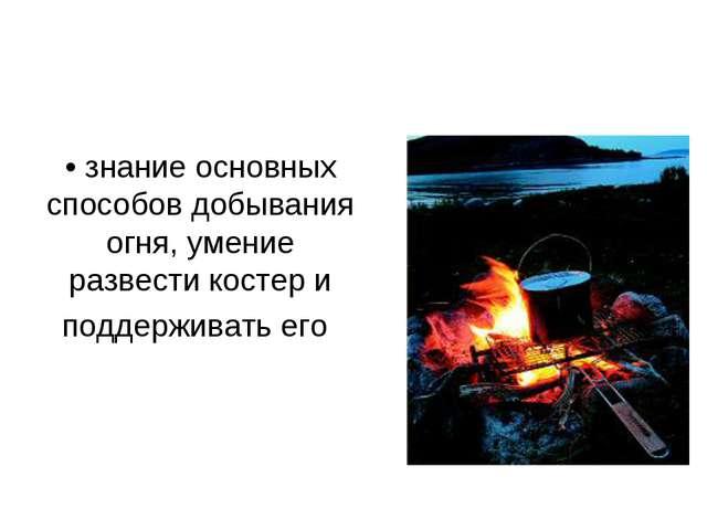 • знание основных способов добывания огня, умение развести костер и поддержив...