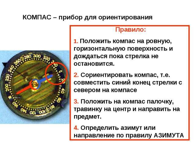 КОМПАС – прибор для ориентирования Правило: 1. Положить компас на ровную, гор...