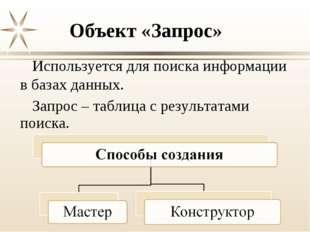 Объект «Запрос» Используется для поиска информации в базах данных. Запрос – т