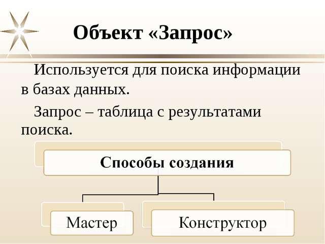 Объект «Запрос» Используется для поиска информации в базах данных. Запрос – т...