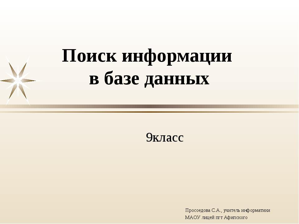 Поиск информации в базе данных 9класс Просоедова С.А., учитель информатики МА...